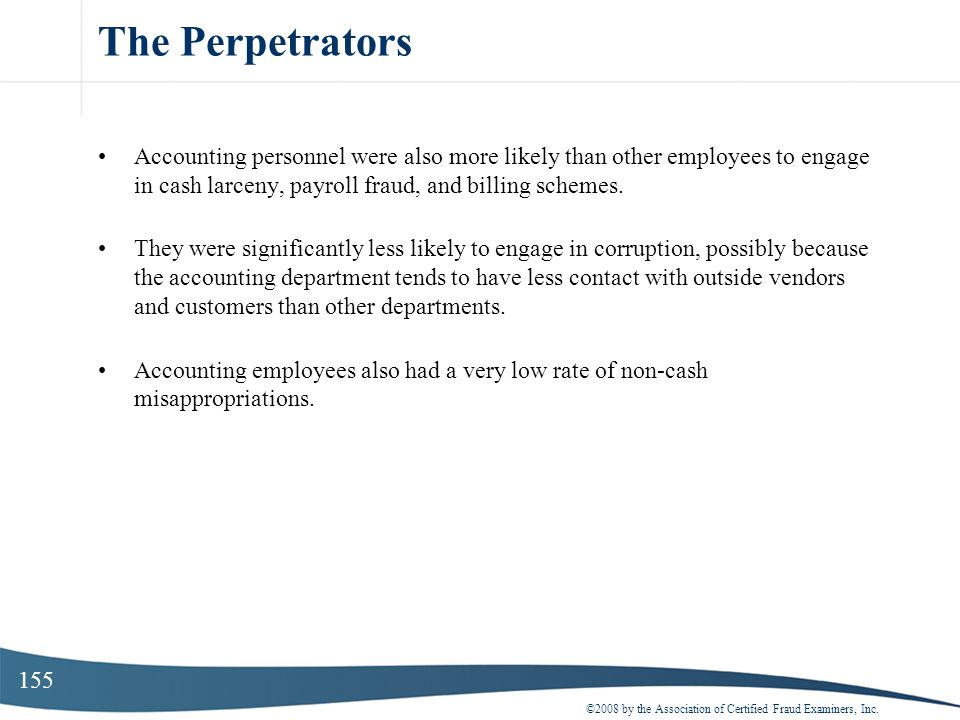 The Perpetrators Accounting personnel were also more likely than other employees to engage in cash larceny, payroll fraud, and billing schemes.