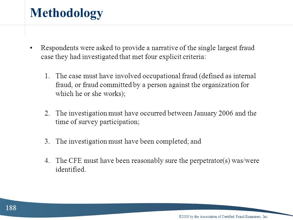 Methodology Respondents were asked to provide a narrative of the single largest fraud case they had investigated that met four explicit criteria: