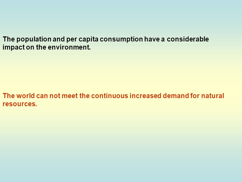 The population and per capita consumption have a considerable impact on the environment.