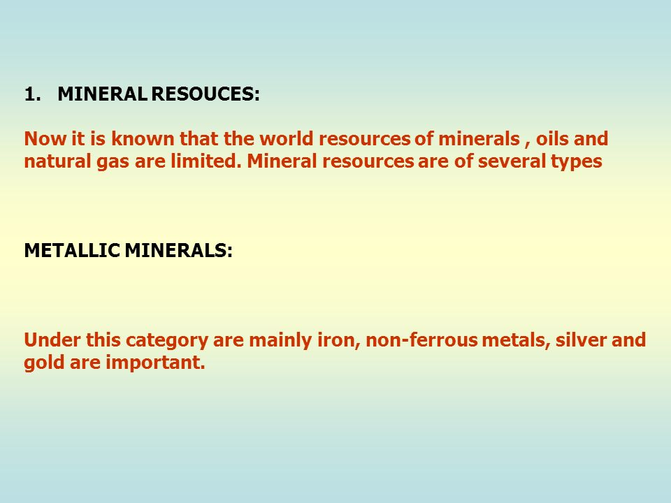 MINERAL RESOUCES: Now it is known that the world resources of minerals , oils and. natural gas are limited. Mineral resources are of several types.