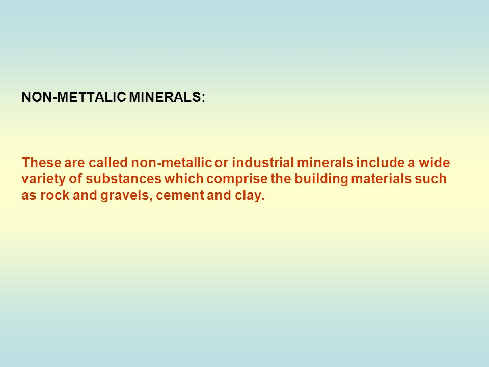 NON-METTALIC MINERALS: These are called non-metallic or industrial minerals include a wide variety of substances which comprise the building materials such as rock and gravels, cement and clay.