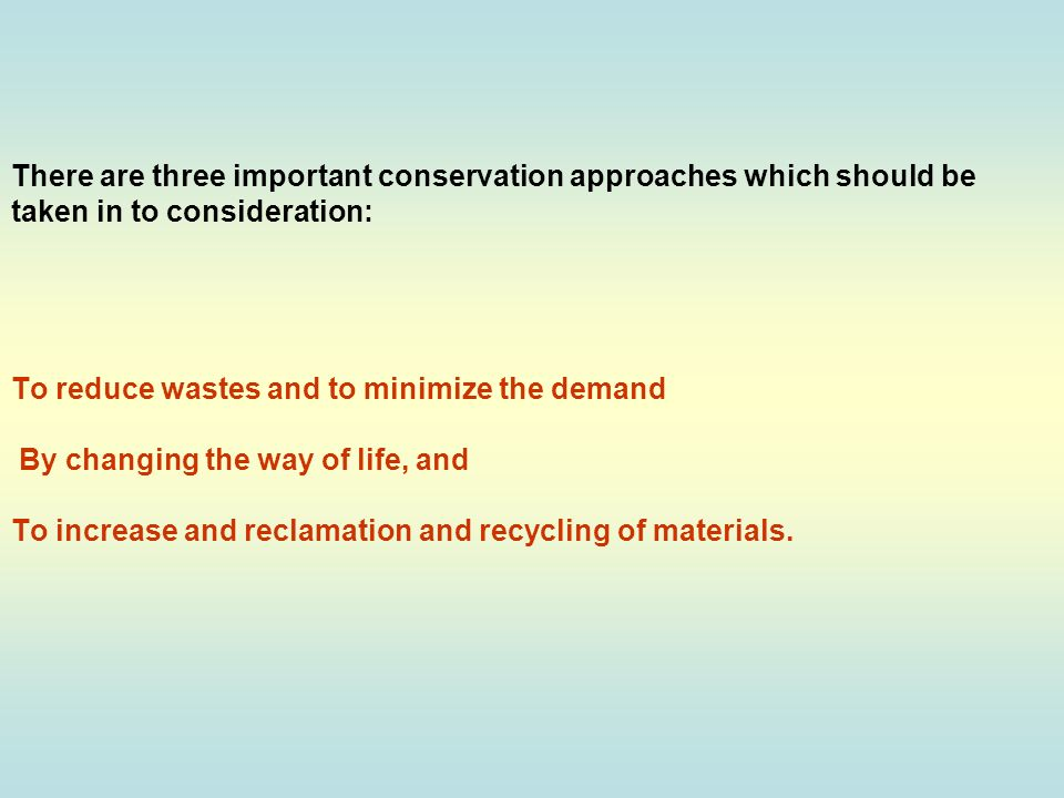 There are three important conservation approaches which should be taken in to consideration: To reduce wastes and to minimize the demand By changing the way of life, and To increase and reclamation and recycling of materials.