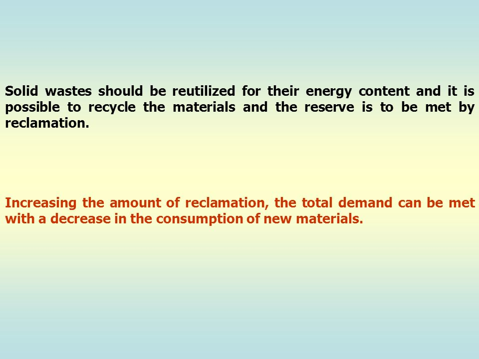 Solid wastes should be reutilized for their energy content and it is possible to recycle the materials and the reserve is to be met by reclamation.