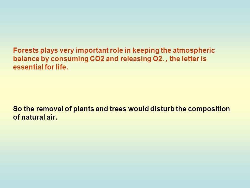 Forests plays very important role in keeping the atmospheric balance by consuming CO2 and releasing O2.
