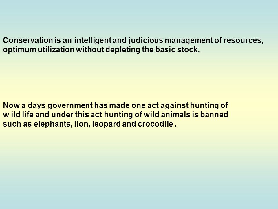 Conservation is an intelligent and judicious management of resources, optimum utilization without depleting the basic stock.