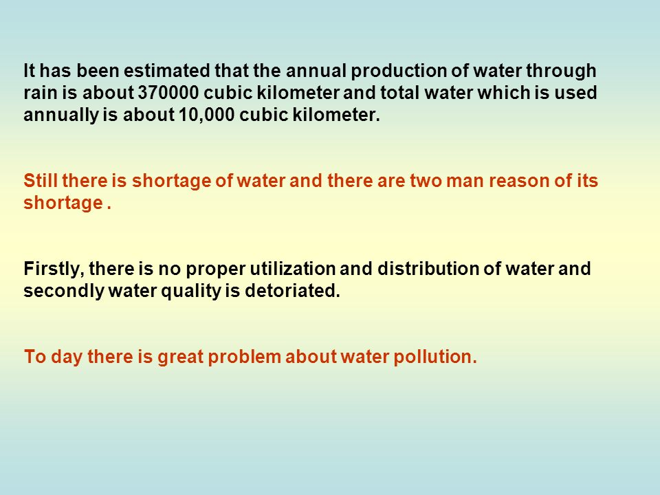 It has been estimated that the annual production of water through rain is about 370000 cubic kilometer and total water which is used annually is about 10,000 cubic kilometer.