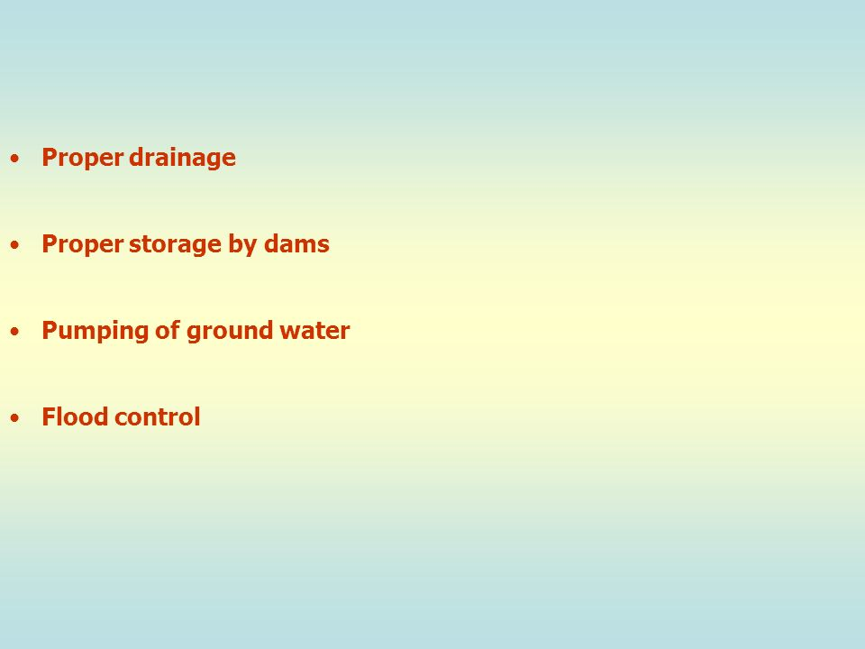 Proper drainage Proper storage by dams Pumping of ground water Flood control