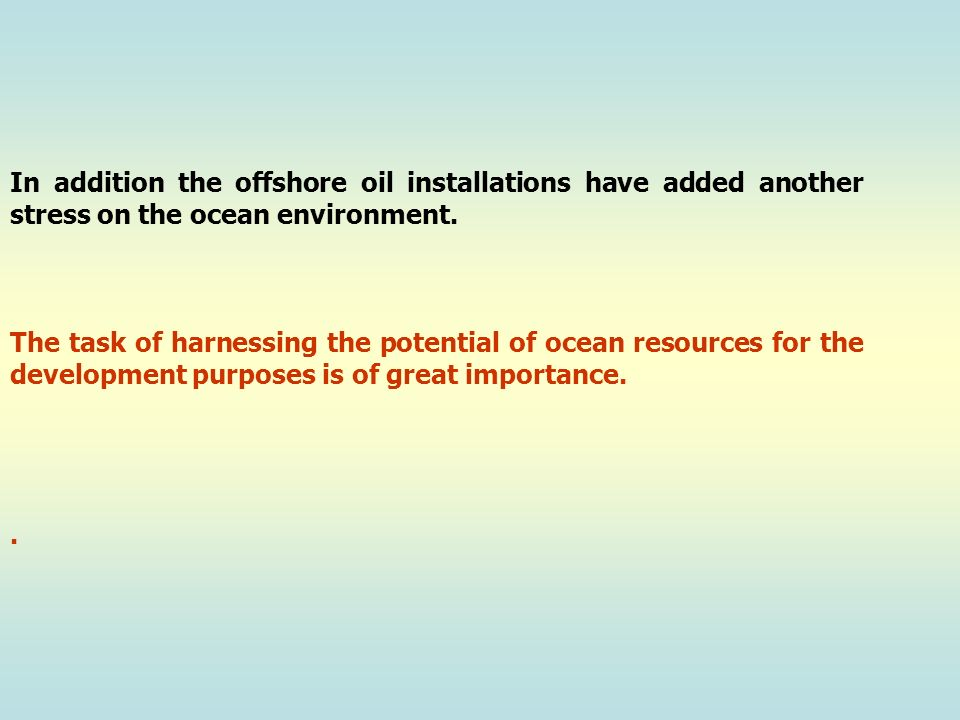In addition the offshore oil installations have added another stress on the ocean environment.