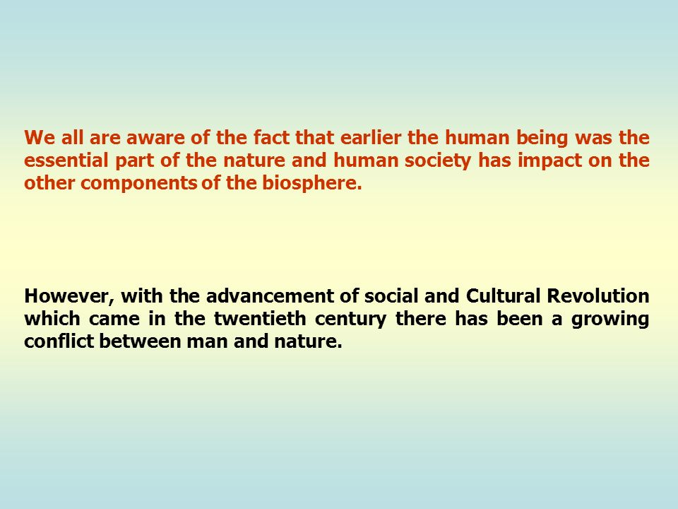 We all are aware of the fact that earlier the human being was the essential part of the nature and human society has impact on the other components of the biosphere.