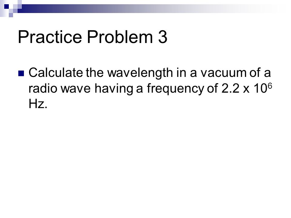 Practice Problem 3 Calculate the wavelength in a vacuum of a radio wave having a frequency of 2.2 x 106 Hz.