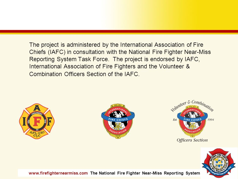 The project is administered by the International Association of Fire Chiefs (IAFC) in consultation with the National Fire Fighter Near-Miss Reporting System Task Force.