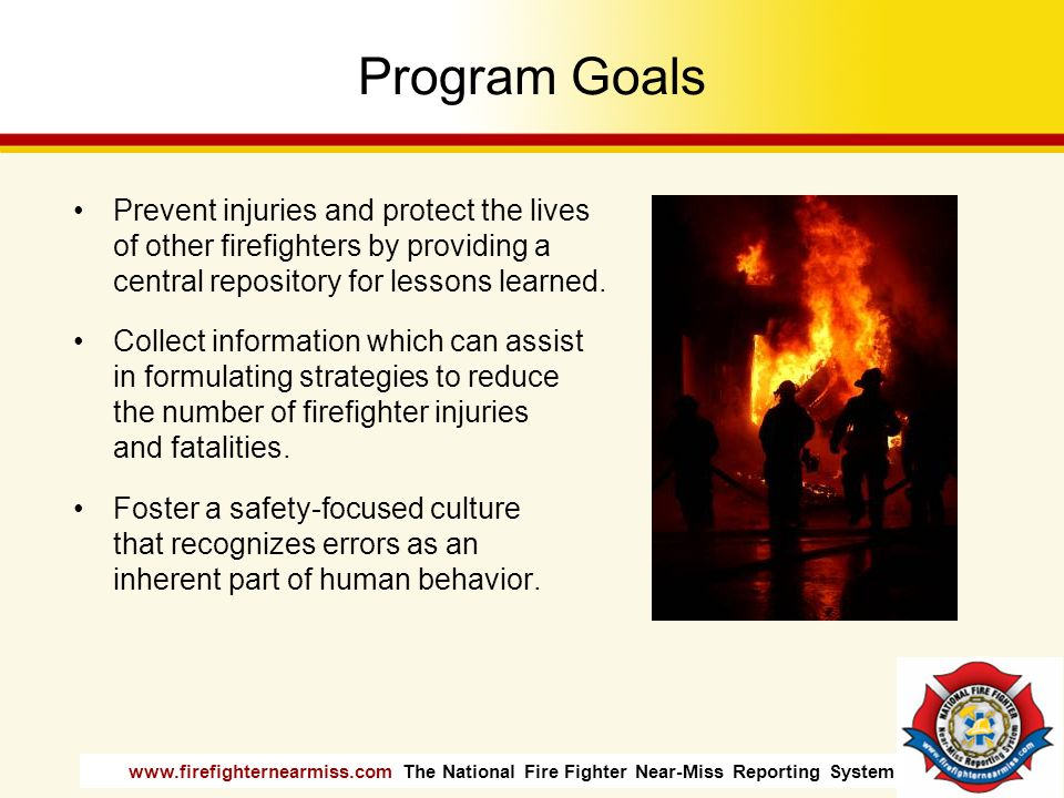 Program Goals Prevent injuries and protect the lives of other firefighters by providing a central repository for lessons learned.