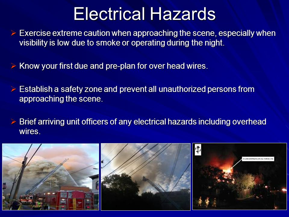 Electrical Hazards Exercise extreme caution when approaching the scene, especially when visibility is low due to smoke or operating during the night.