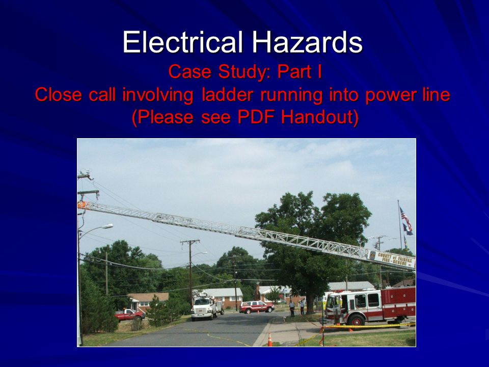 Electrical Hazards Case Study: Part I Close call involving ladder running into power line (Please see PDF Handout)
