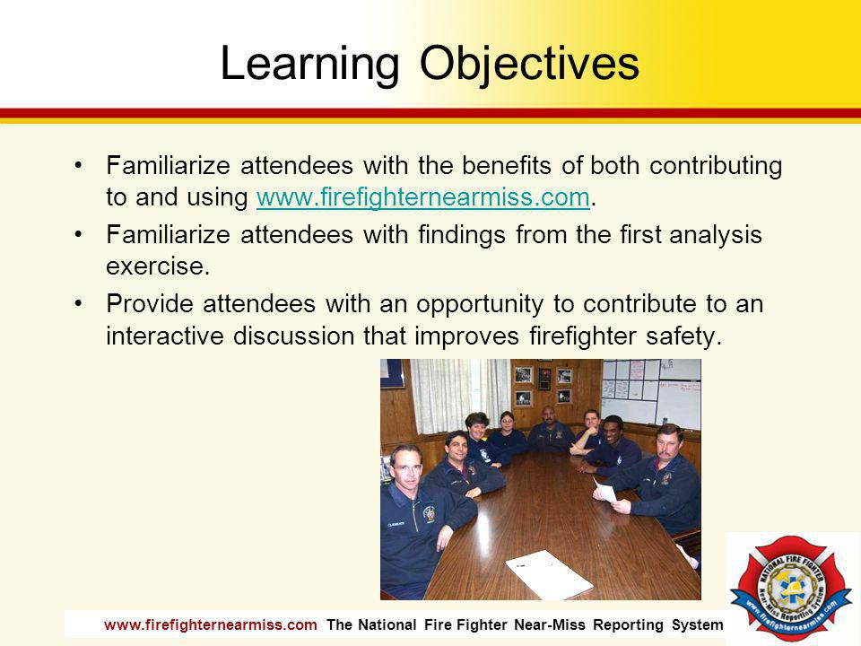 Learning Objectives Familiarize attendees with the benefits of both contributing to and using www.firefighternearmiss.com.