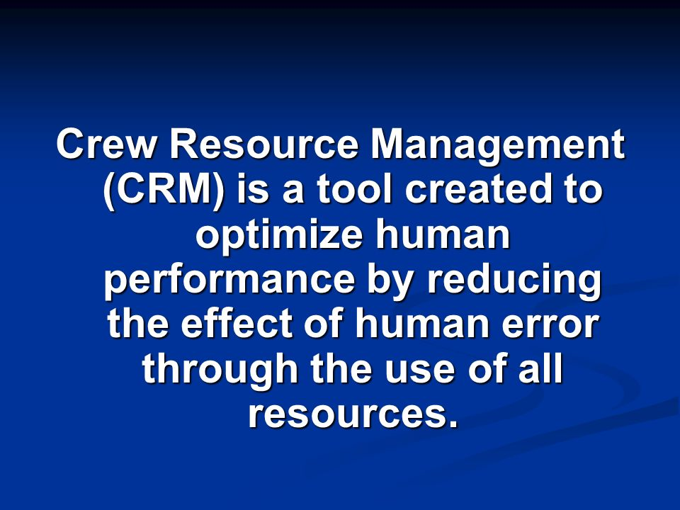 Crew Resource Management (CRM) is a tool created to optimize human performance by reducing the effect of human error through the use of all resources.