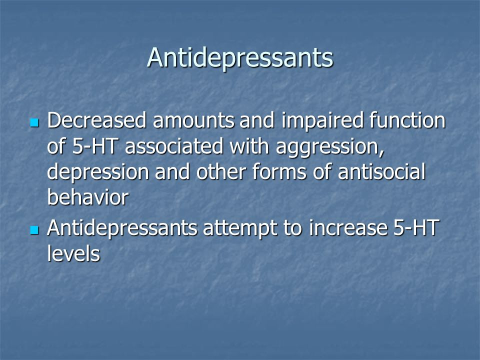 Antidepressants Decreased amounts and impaired function of 5-HT associated with aggression, depression and other forms of antisocial behavior.