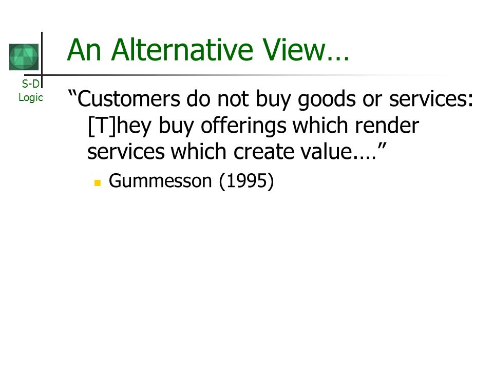 An Alternative View… Customers do not buy goods or services: [T]hey buy offerings which render services which create value.…