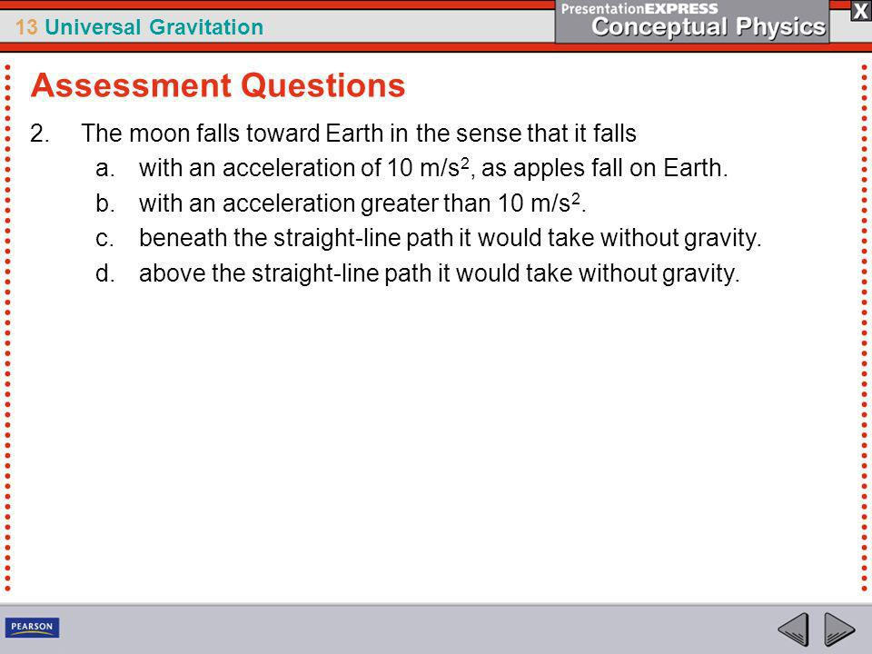 Assessment Questions The moon falls toward Earth in the sense that it falls. with an acceleration of 10 m/s2, as apples fall on Earth.