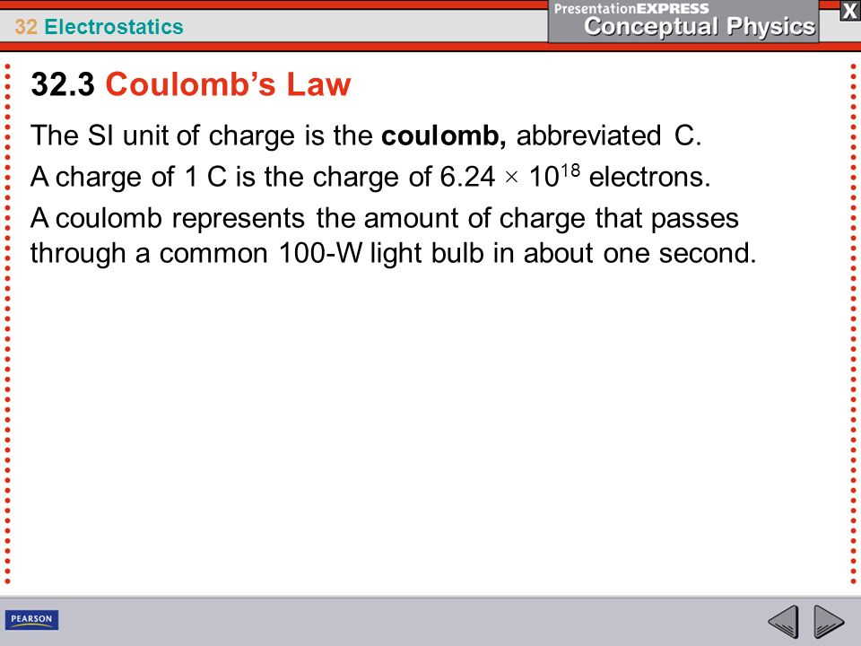 32.3 Coulomb's Law The SI unit of charge is the coulomb, abbreviated C. A charge of 1 C is the charge of 6.24 × 1018 electrons.