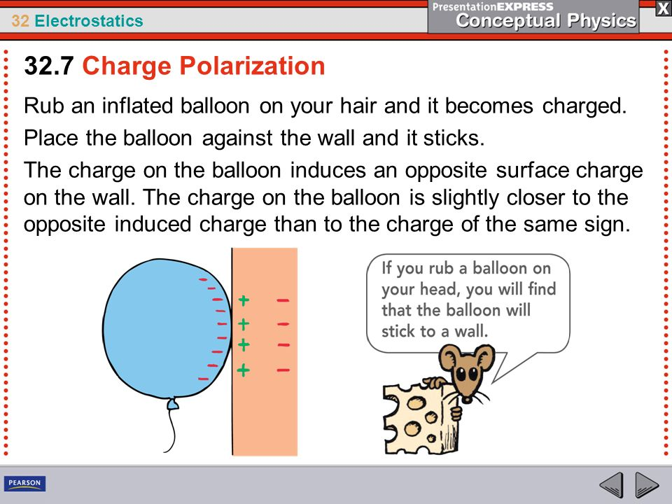 32.7 Charge Polarization Rub an inflated balloon on your hair and it becomes charged. Place the balloon against the wall and it sticks.