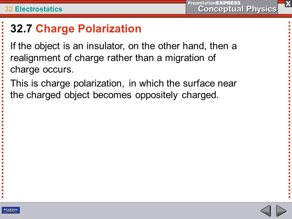 32.7 Charge Polarization If the object is an insulator, on the other hand, then a realignment of charge rather than a migration of charge occurs.