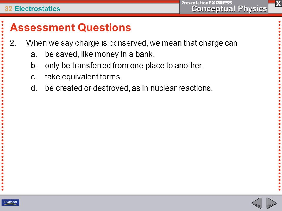 Assessment Questions When we say charge is conserved, we mean that charge can. be saved, like money in a bank.