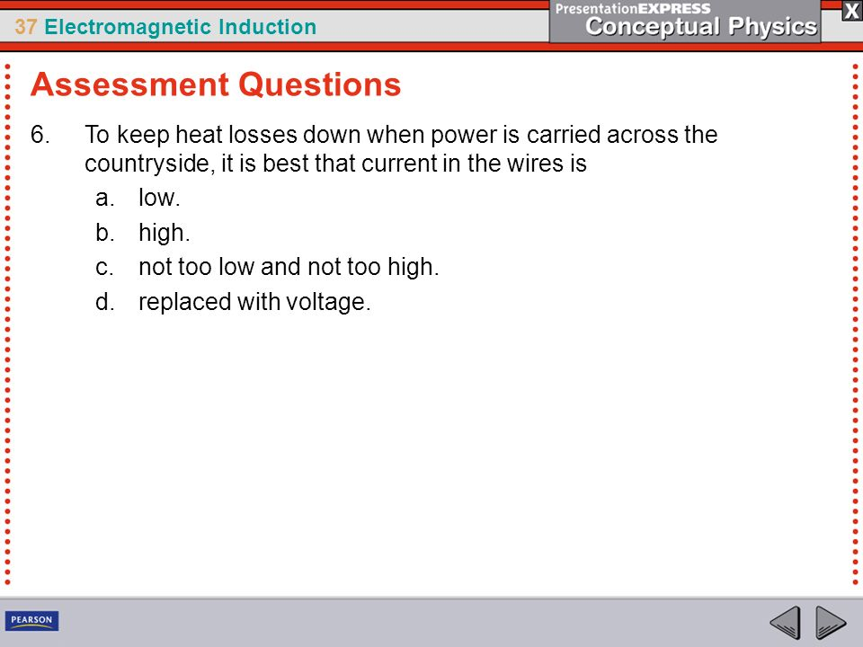 Assessment Questions To keep heat losses down when power is carried across the countryside, it is best that current in the wires is.