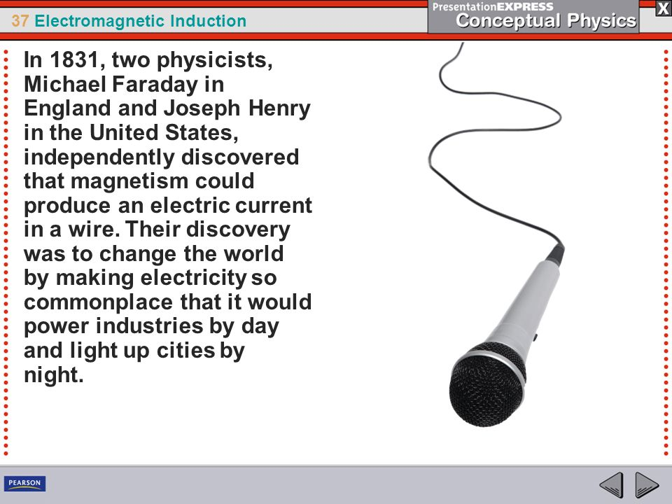 In 1831, two physicists, Michael Faraday in England and Joseph Henry in the United States, independently discovered that magnetism could produce an electric current in a wire.