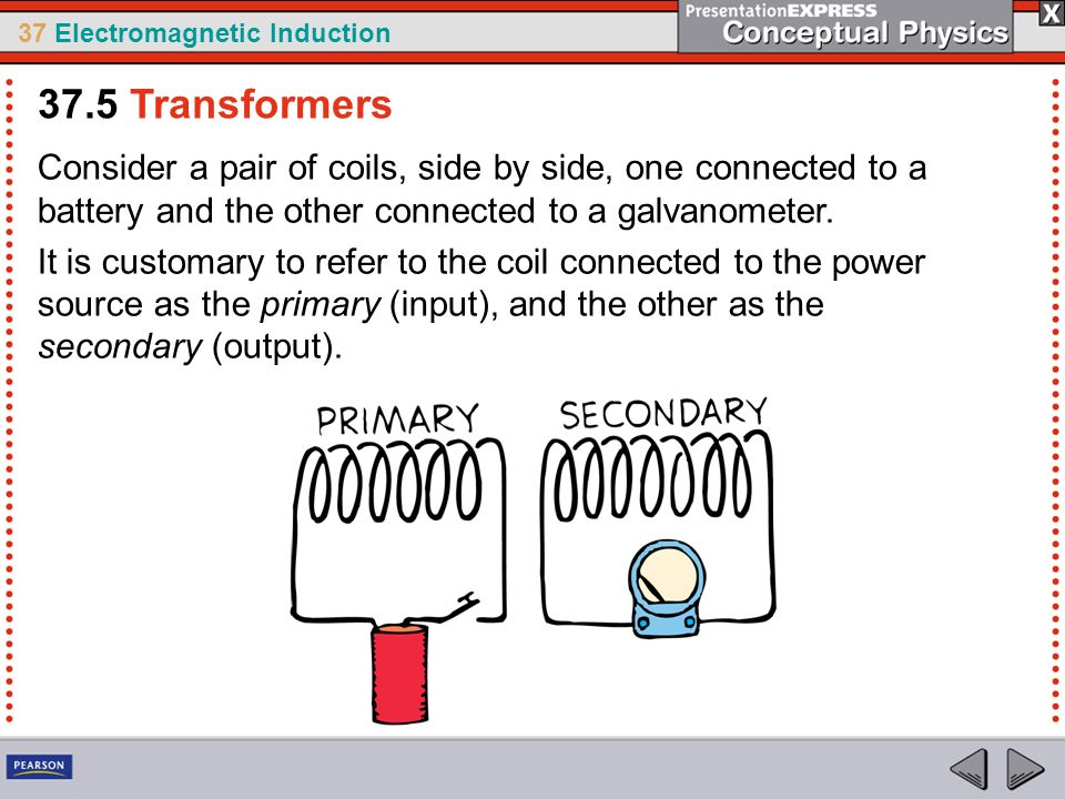 37.5 Transformers Consider a pair of coils, side by side, one connected to a battery and the other connected to a galvanometer.