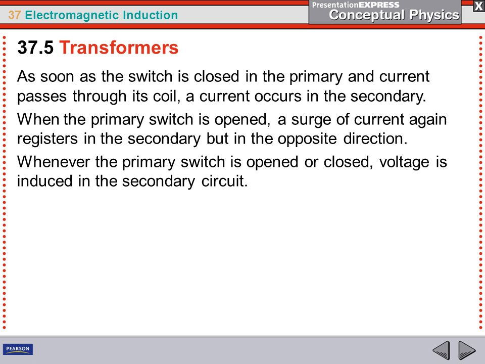 37.5 Transformers As soon as the switch is closed in the primary and current passes through its coil, a current occurs in the secondary.