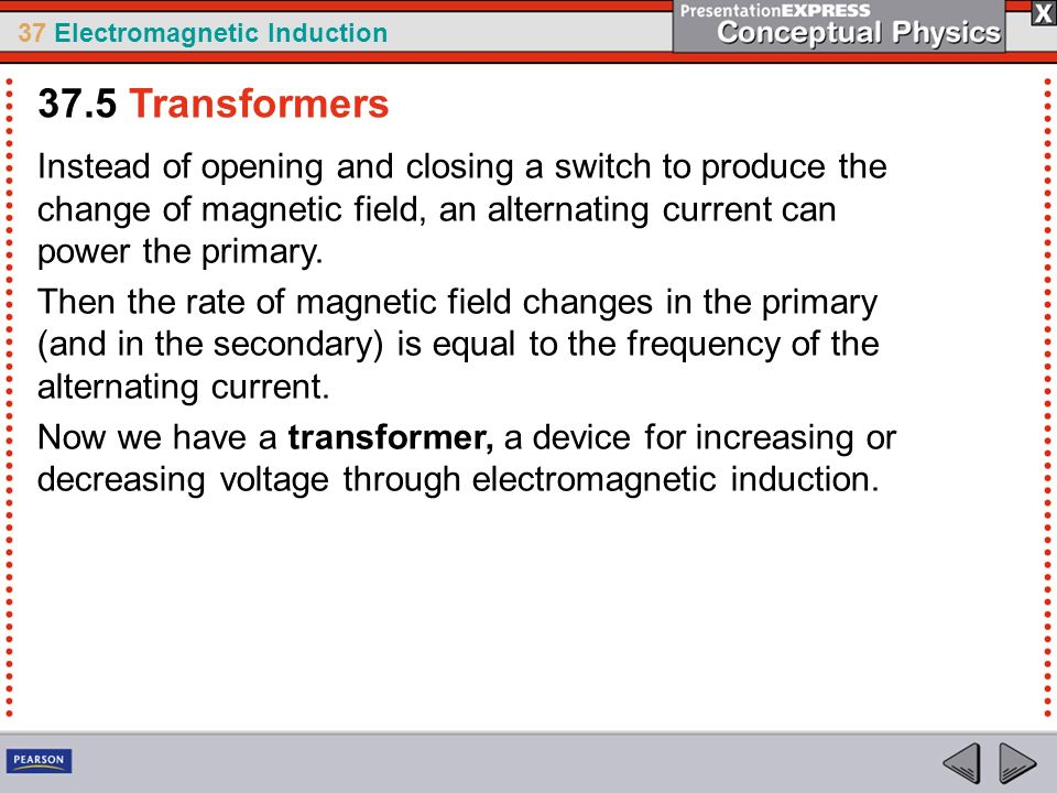 37.5 Transformers Instead of opening and closing a switch to produce the change of magnetic field, an alternating current can power the primary.