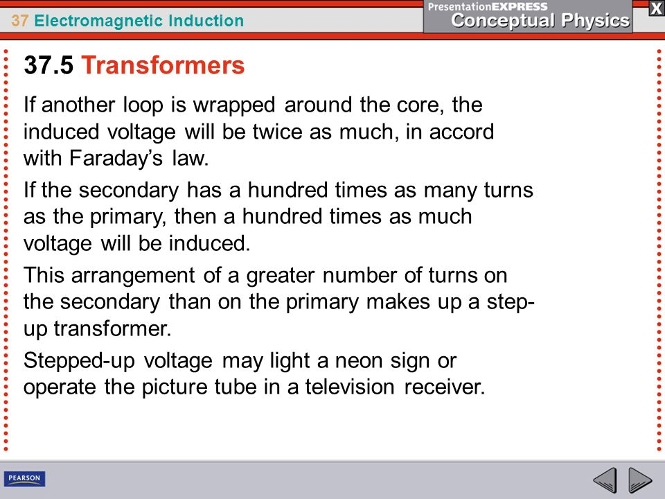 37.5 Transformers If another loop is wrapped around the core, the induced voltage will be twice as much, in accord with Faraday's law.