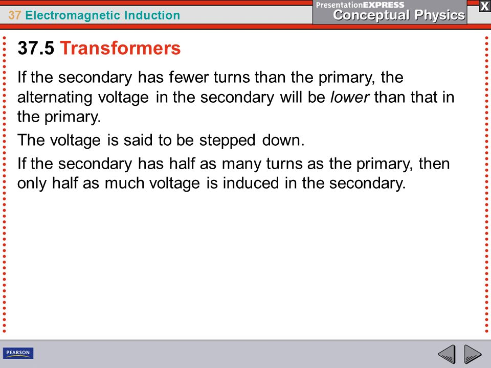 37.5 Transformers If the secondary has fewer turns than the primary, the alternating voltage in the secondary will be lower than that in the primary.