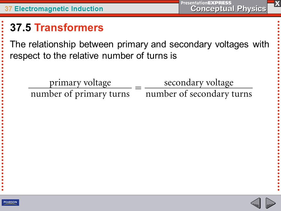 37.5 Transformers The relationship between primary and secondary voltages with respect to the relative number of turns is.