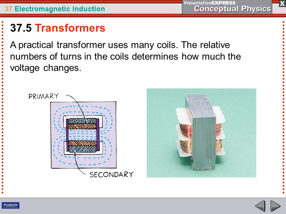 37.5 Transformers A practical transformer uses many coils.