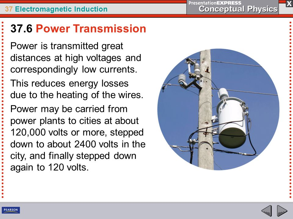 37.6 Power Transmission Power is transmitted great distances at high voltages and correspondingly low currents.