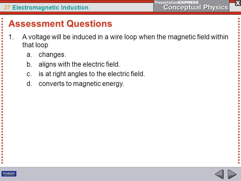 Assessment Questions A voltage will be induced in a wire loop when the magnetic field within that loop.