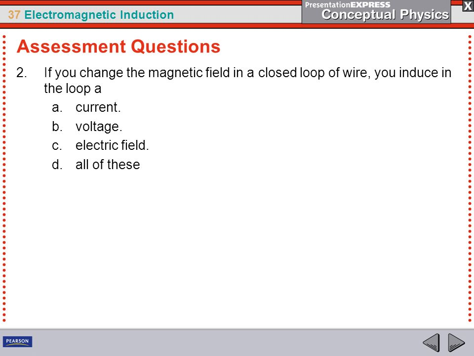 Assessment Questions If you change the magnetic field in a closed loop of wire, you induce in the loop a.