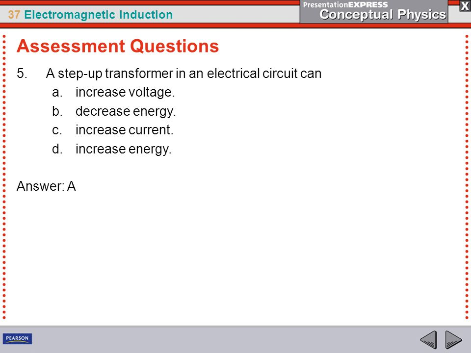 Assessment Questions A step-up transformer in an electrical circuit can. increase voltage. decrease energy.