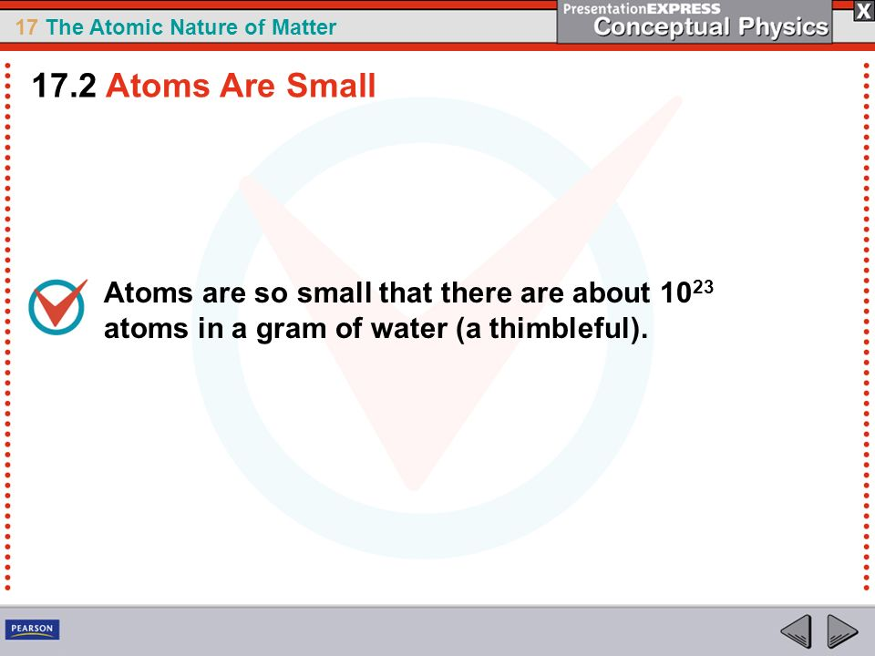 17.2 Atoms Are Small Atoms are so small that there are about 1023 atoms in a gram of water (a thimbleful).