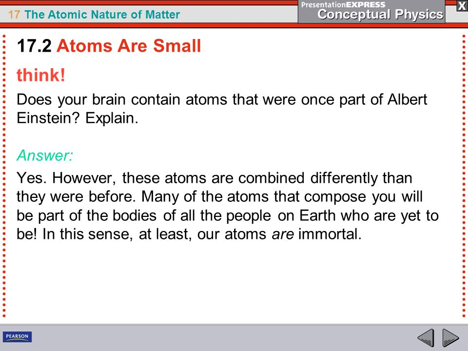 17.2 Atoms Are Small think! Does your brain contain atoms that were once part of Albert Einstein Explain. Answer: