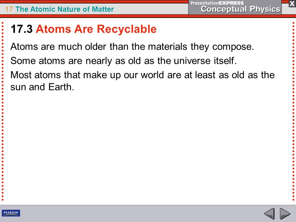 17.3 Atoms Are Recyclable Atoms are much older than the materials they compose. Some atoms are nearly as old as the universe itself.