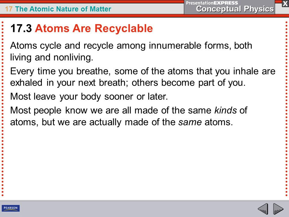17.3 Atoms Are Recyclable Atoms cycle and recycle among innumerable forms, both living and nonliving.