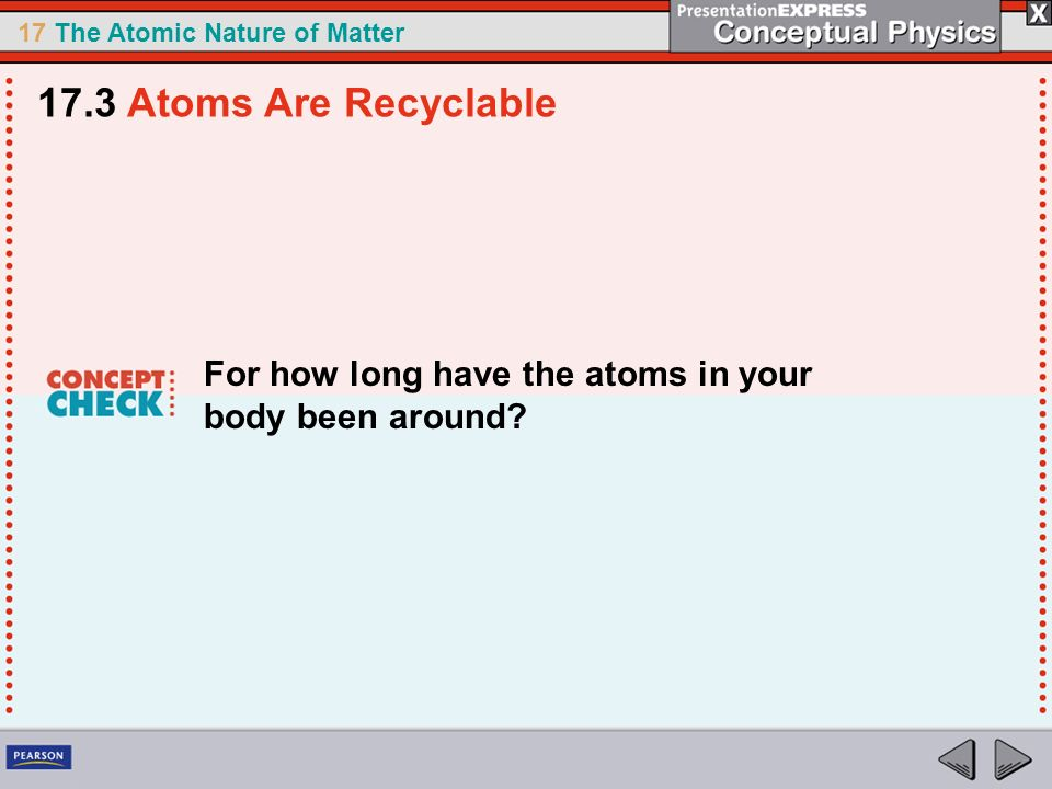 17.3 Atoms Are Recyclable For how long have the atoms in your body been around