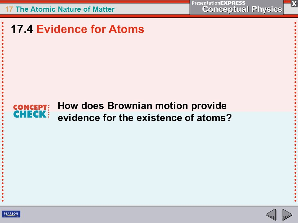 17.4 Evidence for Atoms How does Brownian motion provide evidence for the existence of atoms