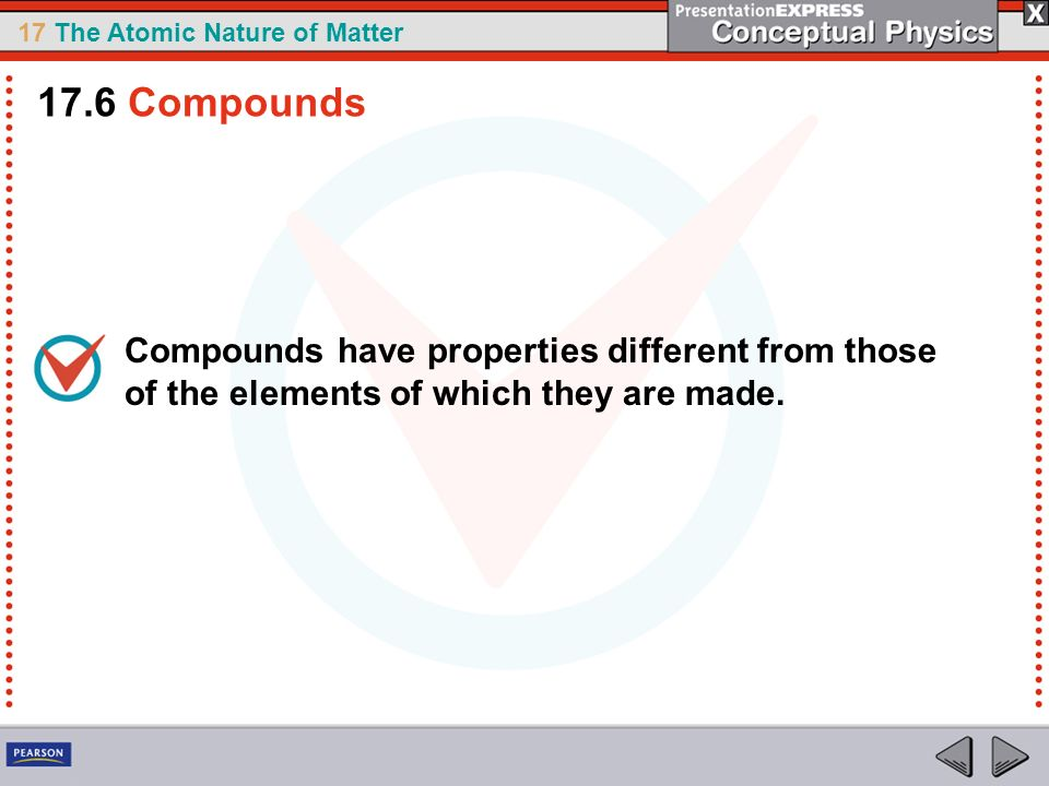 17.6 Compounds Compounds have properties different from those of the elements of which they are made.