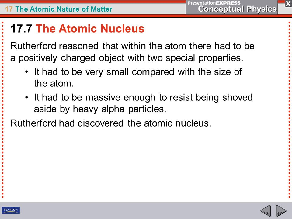 17.7 The Atomic Nucleus Rutherford reasoned that within the atom there had to be a positively charged object with two special properties.