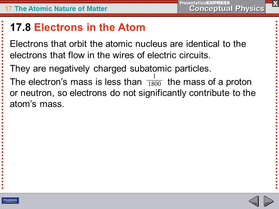 17.8 Electrons in the Atom Electrons that orbit the atomic nucleus are identical to the electrons that flow in the wires of electric circuits.