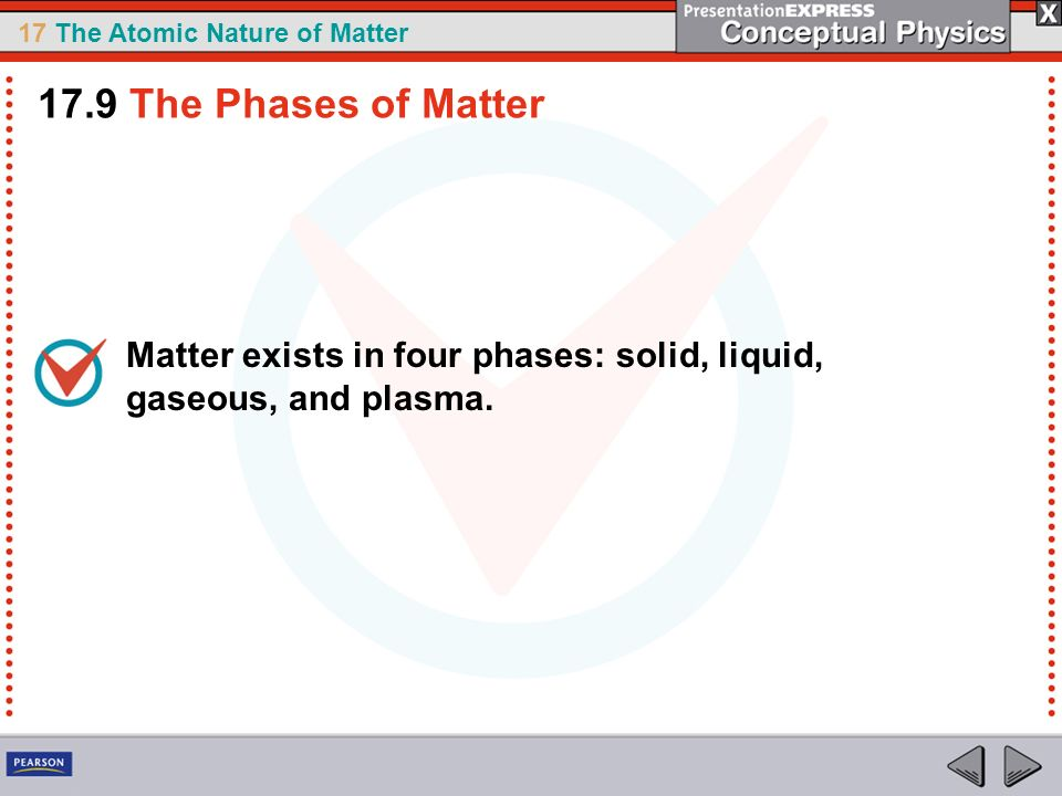 17.9 The Phases of Matter Matter exists in four phases: solid, liquid, gaseous, and plasma.